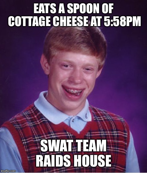 Bad Luck Brian Meme | EATS A SPOON OF COTTAGE CHEESE AT 5:58PM SWAT TEAM RAIDS HOUSE | image tagged in memes,bad luck brian | made w/ Imgflip meme maker