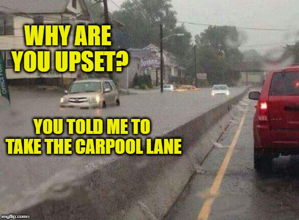 I thought the carpool lane was supposed to be faster | WHY ARE YOU UPSET? YOU TOLD ME TO TAKE THE CARPOOL LANE | image tagged in memes,carpool lane,flooding,bad roads,dashhopes,funny | made w/ Imgflip meme maker