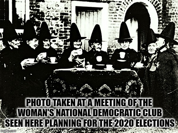 The Woman's National Democratic Club has started planning for the upcoming 2020 National Election  | PHOTO TAKEN AT A MEETING OF THE WOMAN'S NATIONAL DEMOCRATIC CLUB SEEN HERE PLANNING FOR THE 2020 ELECTIONS | image tagged in witches,democrat party,donald trump approves,election 2020,reality,oh no | made w/ Imgflip meme maker