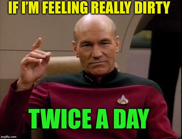 Picard Make it so | IF I'M FEELING REALLY DIRTY TWICE A DAY | image tagged in picard make it so | made w/ Imgflip meme maker