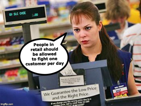 WHEN THE DEMANDS EXCEED THE SUPPLY | People in retail should be allowed to fight one customer per day | image tagged in retail,customers,angry | made w/ Imgflip meme maker