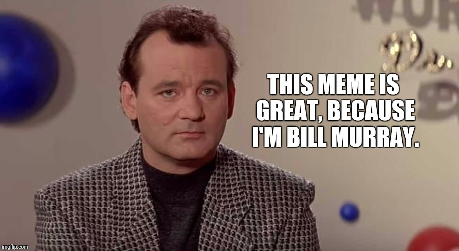 I'm Bill Murray And I Approve This Meme. | THIS MEME IS GREAT, BECAUSE I'M BILL MURRAY. | image tagged in bill murray you're awesome,bill murray | made w/ Imgflip meme maker