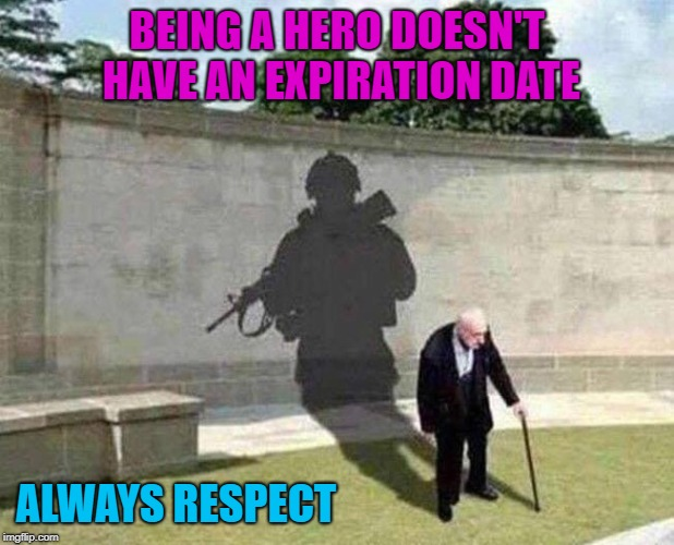 Much respect for my fellow veterans out there! | BEING A HERO DOESN'T HAVE AN EXPIRATION DATE ALWAYS RESPECT | image tagged in heroes,memes,veterans,respect,freedom,sacrifice | made w/ Imgflip meme maker