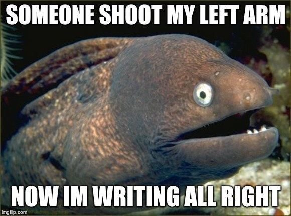 Bad Joke Eel Meme | SOMEONE SHOOT MY LEFT ARM NOW IM WRITING ALL RIGHT | image tagged in memes,bad joke eel | made w/ Imgflip meme maker