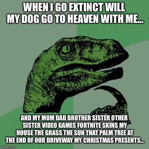 Philosoraptor | WHEN I GO EXTINCT WILL MY DOG GO TO HEAVEN WITH ME... AND MY MOM DAD BROTHER SISTER OTHER SISTER VIDEO GAMES FORTNITE SKINS MY HOUSE THE GRA | image tagged in memes,philosoraptor,funniest memes,funny memes,dinosaur | made w/ Imgflip meme maker