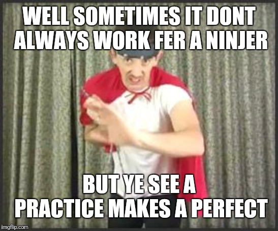 WELL SOMETIMES IT DONT ALWAYS WORK FER A NINJER BUT YE SEE A PRACTICE MAKES A PERFECT | made w/ Imgflip meme maker