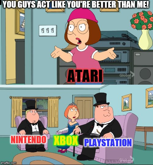 Atari's no longer relevant | YOU GUYS ACT LIKE YOU'RE BETTER THAN ME! ATARI PLAYSTATION XBOX NINTENDO | image tagged in meg family guy better than me,nintendo,xbox,playstation,atari | made w/ Imgflip meme maker