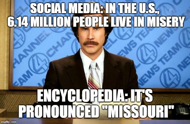 "States of United America | SOCIAL MEDIA: IN THE U.S., 6.14 MILLION PEOPLE LIVE IN MISERY ENCYCLOPEDIA: IT'S PRONOUNCED ""MISSOURI"" 