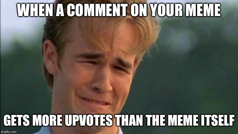 crying dawson | WHEN A COMMENT ON YOUR MEME GETS MORE UPVOTES THAN THE MEME ITSELF | image tagged in crying dawson | made w/ Imgflip meme maker