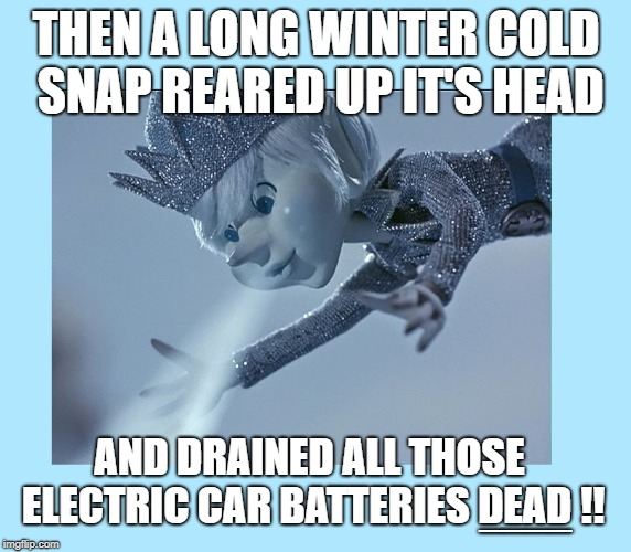 THEN A LONG WINTER COLD SNAP REARED UP IT'S HEAD AND DRAINED ALL THOSE ELECTRIC CAR BATTERIES DEAD !! ____ | image tagged in winter,freezing cold,tesla | made w/ Imgflip meme maker