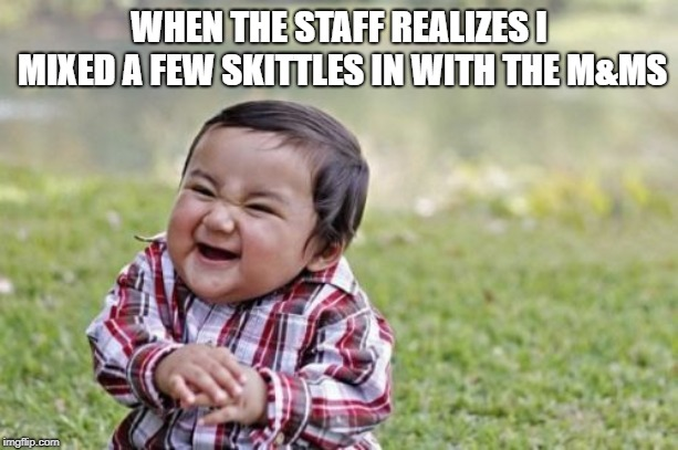 They will fail to realize what I have done! | WHEN THE STAFF REALIZES I MIXED A FEW SKITTLES IN WITH THE M&MS | image tagged in evil toddler,memes,funny memes,skittles,pranks,oof | made w/ Imgflip meme maker