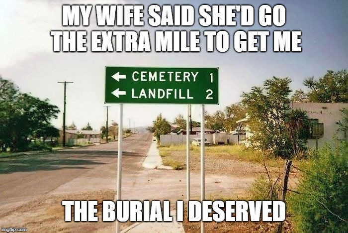 Final words: Bury me in a landfill... | MY WIFE SAID SHE'D GO THE EXTRA MILE TO GET ME THE BURIAL I DESERVED | image tagged in death,cemetery,extra,funny memes,memes,funny | made w/ Imgflip meme maker