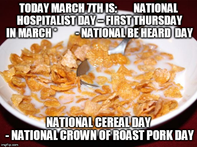 March 7th | TODAY MARCH 7TH IS:        NATIONAL HOSPITALIST DAY – FIRST THURSDAY IN MARCH *         - NATIONAL BE HEARD  DAY NATIONAL CEREAL DAY - NATIO | image tagged in hospital,loud,cereal,march,roast,pork | made w/ Imgflip meme maker
