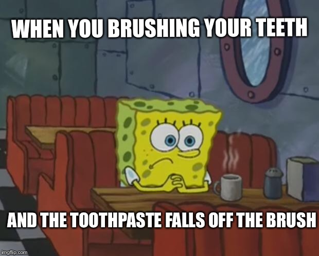 Spongebob Waiting | WHEN YOU BRUSHING YOUR TEETH AND THE TOOTHPASTE FALLS OFF THE BRUSH | image tagged in spongebob waiting | made w/ Imgflip meme maker
