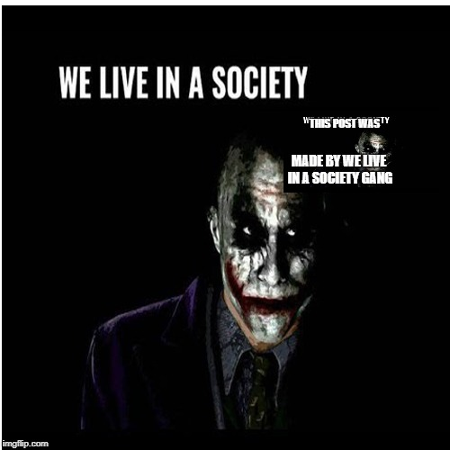THIS POST WAS MADE BY WE LIVE IN A SOCIETY GANG | image tagged in joker | made w/ Imgflip meme maker