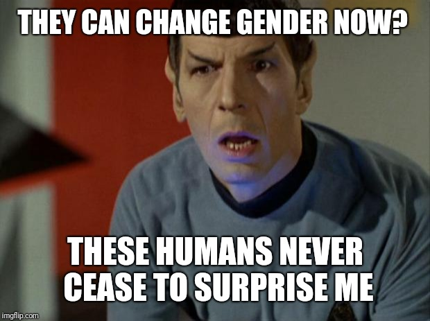 Shocked Spock  | THEY CAN CHANGE GENDER NOW? THESE HUMANS NEVER CEASE TO SURPRISE ME | image tagged in shocked spock | made w/ Imgflip meme maker