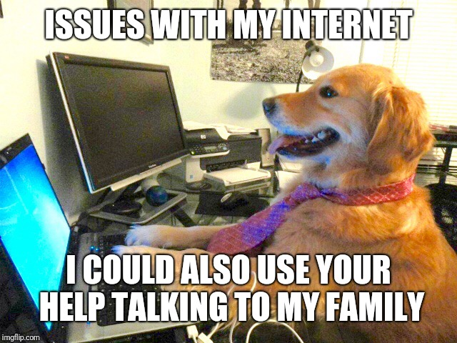 dog computer | ISSUES WITH MY INTERNET I COULD ALSO USE YOUR HELP TALKING TO MY FAMILY | image tagged in dog computer | made w/ Imgflip meme maker