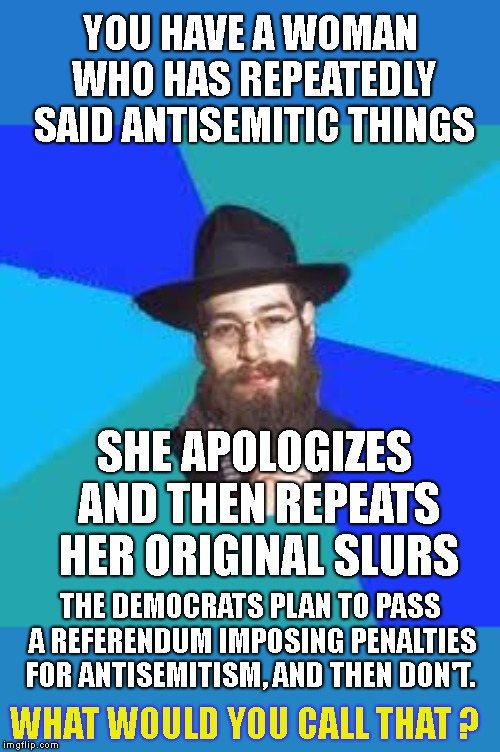 The Democrats Are Too Cowardly To Condemn Hate Speech ! Take It To The POLLS! Vote Them Out ! | YOU HAVE A WOMAN WHO HAS REPEATEDLY SAID ANTISEMITIC THINGS SHE APOLOGIZES AND THEN REPEATS HER ORIGINAL SLURS THE DEMOCRATS PLAN TO PASS A  | image tagged in jewish dude,ilhan omar,racist,antisemitism,antisemitic,vote them out | made w/ Imgflip meme maker