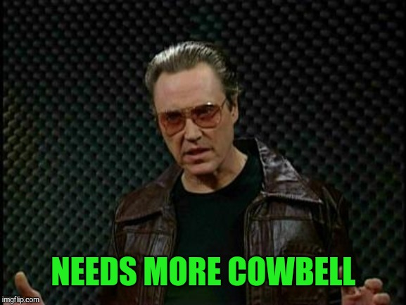 Needs More Cowbell | NEEDS MORE COWBELL | image tagged in needs more cowbell | made w/ Imgflip meme maker