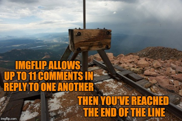 Afterwards you have to start a new thread; End Of The Thread Week (March 7-13, a BeyondTheComments event)  |  IMGFLIP ALLOWS UP TO 11 COMMENTS IN REPLY TO ONE ANOTHER; THEN YOU'VE REACHED THE END OF THE LINE | image tagged in memes,imgflip community,fyi,beyondthecomments,one does not simply,endofthread | made w/ Imgflip meme maker