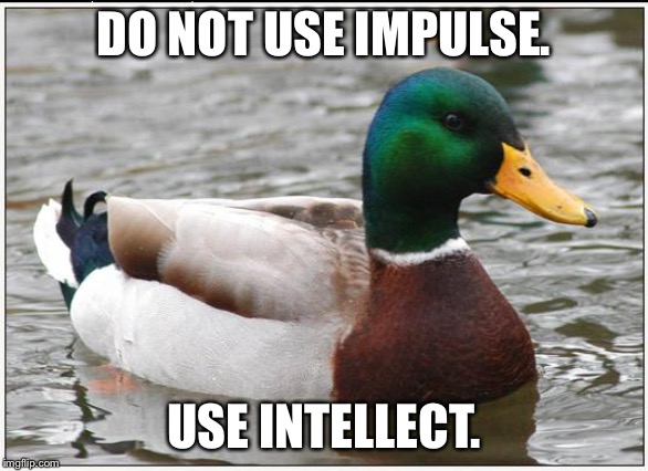 Do not use impulse. Use intellect. | DO NOT USE IMPULSE. USE INTELLECT. | image tagged in memes,actual advice mallard,smart,overly sensitive,reaction,think | made w/ Imgflip meme maker