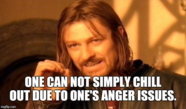 One Does Not Simply Meme | ONE CAN NOT SIMPLY CHILL OUT DUE TO ONE'S ANGER ISSUES. | image tagged in memes,one does not simply | made w/ Imgflip meme maker