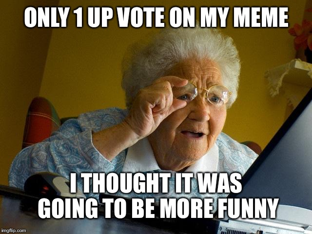 Grandma Finds The Internet Meme | ONLY 1 UP VOTE ON MY MEME I THOUGHT IT WAS GOING TO BE MORE FUNNY | image tagged in memes,grandma finds the internet | made w/ Imgflip meme maker