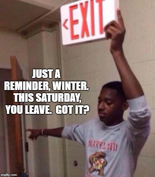 Exit sign guy | JUST A REMINDER, WINTER.  THIS SATURDAY, YOU LEAVE.  GOT IT? | image tagged in exit sign guy | made w/ Imgflip meme maker