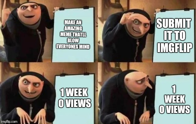 Gru's Plan | MAKE AN AMAZING MEME THATLL BLOW EVERYONES MIND SUBMIT IT TO IMGFLIP 1 WEEK 0 VIEWS 1 WEEK 0 VIEWS | image tagged in gru's plan | made w/ Imgflip meme maker