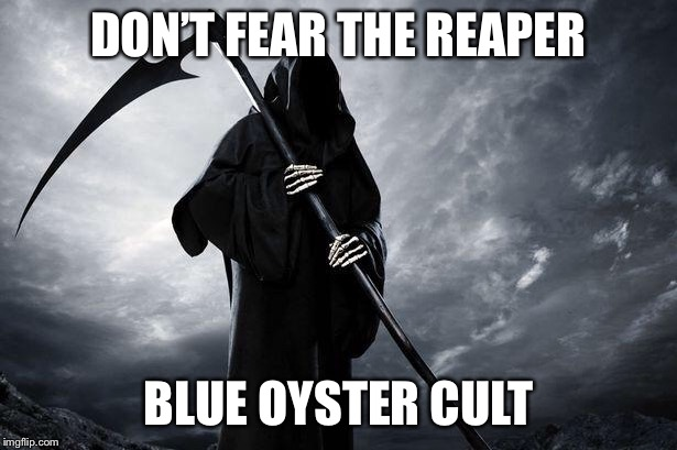 Death | DON'T FEAR THE REAPER BLUE OYSTER CULT | image tagged in death | made w/ Imgflip meme maker