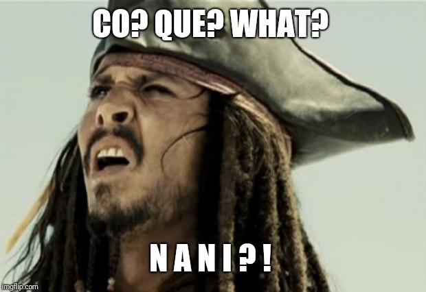 confused dafuq jack sparrow what | CO? QUE? WHAT? N A N I ? ! | image tagged in confused dafuq jack sparrow what | made w/ Imgflip meme maker