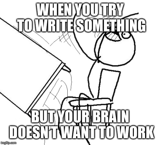 Desk Flip | WHEN YOU TRY TO WRITE SOMETHING BUT YOUR BRAIN DOESN'T WANT TO WORK | image tagged in desk flip | made w/ Imgflip meme maker