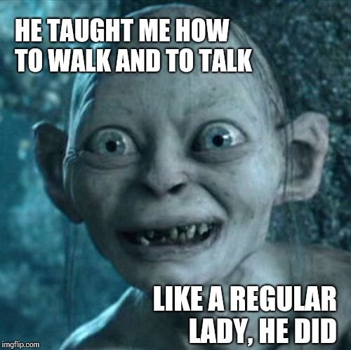 If You Read That With A British Accent You're My Kind Of Peeps | HE TAUGHT ME HOW TO WALK AND TO TALK LIKE A REGULAR LADY, HE DID | image tagged in memes,gollum,british,broadway,classic movies | made w/ Imgflip meme maker