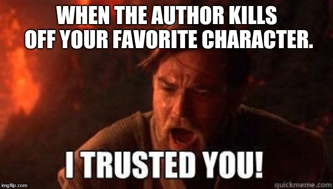 Author, how dare you! | WHEN THE AUTHOR KILLS OFF YOUR FAVORITE CHARACTER. | image tagged in i trusted you | made w/ Imgflip meme maker