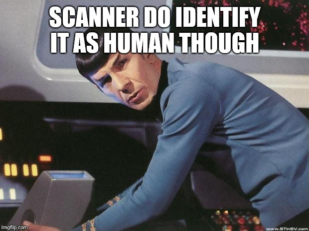 Spock | SCANNER DO IDENTIFY IT AS HUMAN THOUGH | image tagged in spock | made w/ Imgflip meme maker