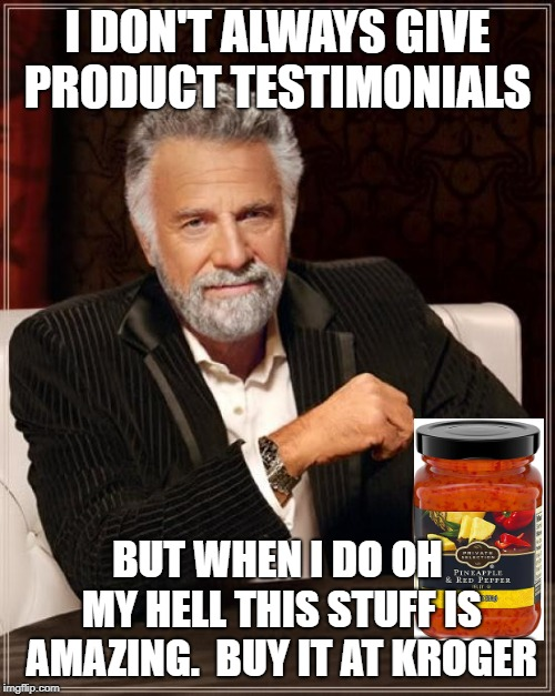 It tastes so good. | I DON'T ALWAYS GIVE PRODUCT TESTIMONIALS BUT WHEN I DO OH MY HELL THIS STUFF IS AMAZING.  BUY IT AT KROGER | image tagged in memes,the most interesting man in the world,red peppers,jelly,kroger,pineapple red pepper jam | made w/ Imgflip meme maker