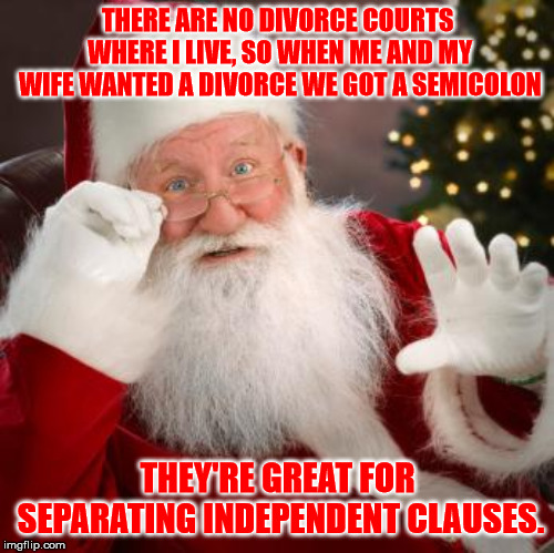 Semicolons as divorce lawyers | THERE ARE NO DIVORCE COURTS WHERE I LIVE, SO WHEN ME AND MY WIFE WANTED A DIVORCE WE GOT A SEMICOLON THEY'RE GREAT FOR SEPARATING INDEPENDEN | image tagged in memes,santa,semicolon,clause,divorce | made w/ Imgflip meme maker