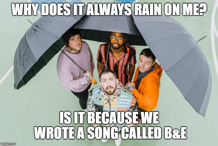 Nothing B&E | WHY DOES IT ALWAYS RAIN ON ME? IS IT BECAUSE WE WROTE A SONG CALLED B&E | image tagged in shoegaze meme,shoegaze memes,nothing,nothing meme,nothing band,shoegaze funny | made w/ Imgflip meme maker