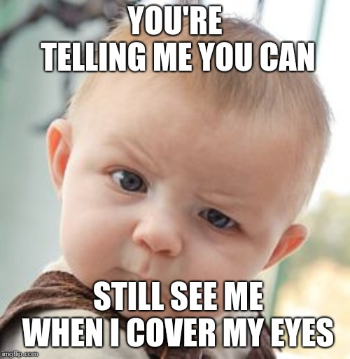 Skeptical Baby | YOU'RE TELLING ME YOU CAN STILL SEE ME WHEN I COVER MY EYES | image tagged in memes,skeptical baby | made w/ Imgflip meme maker
