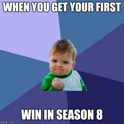 Success Kid Meme | WHEN YOU GET YOUR FIRST WIN IN SEASON 8 | image tagged in memes,success kid | made w/ Imgflip meme maker