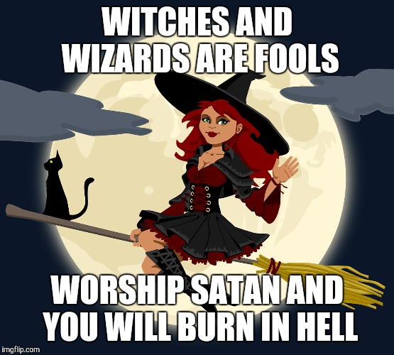 witches are fools | WITCHES AND WIZARDS ARE FOOLS WORSHIP SATAN AND YOU WILL BURN IN HELL | image tagged in witch | made w/ Imgflip meme maker