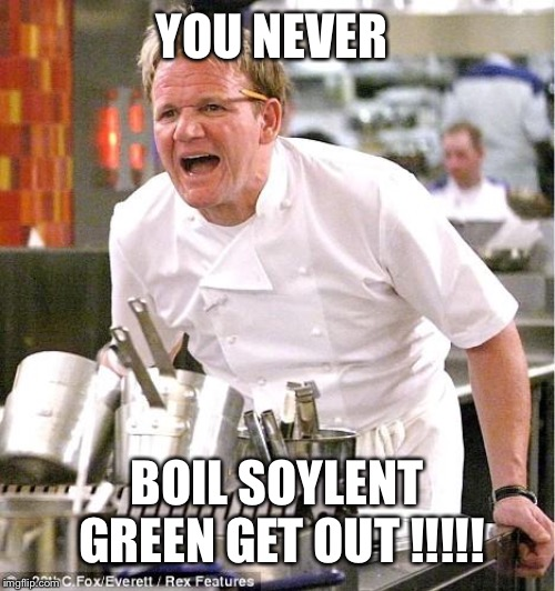 Chef Gordon Ramsay Meme | YOU NEVER BOIL SOYLENT GREEN GET OUT !!!!! | image tagged in memes,chef gordon ramsay | made w/ Imgflip meme maker