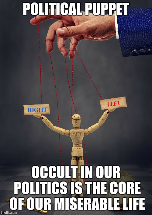 occult politics | POLITICAL PUPPET OCCULT IN OUR POLITICS IS THE CORE OF OUR MISERABLE LIFE | image tagged in politics,occult | made w/ Imgflip meme maker