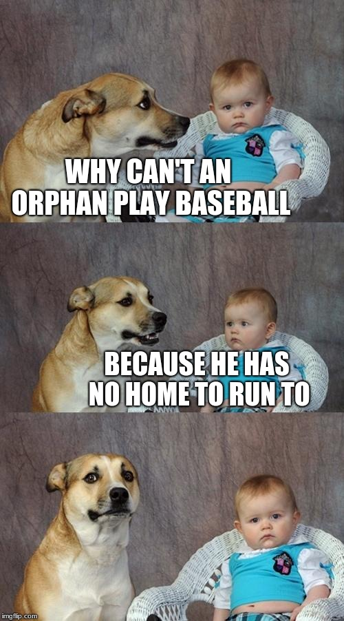 Just remembering an old joke | WHY CAN'T AN ORPHAN PLAY BASEBALL BECAUSE HE HAS NO HOME TO RUN TO | image tagged in memes,dad joke dog,dark humor,orphan | made w/ Imgflip meme maker