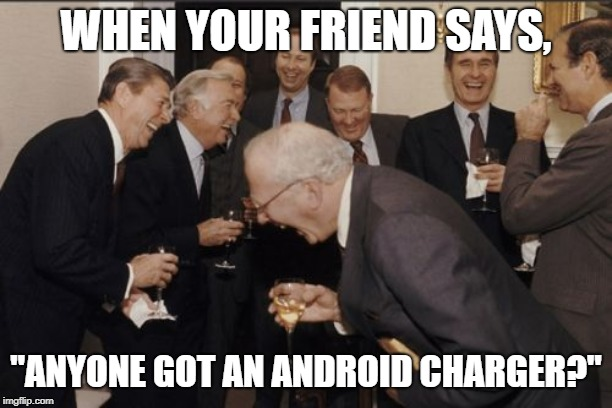 "Laughing Men In Suits Meme |  WHEN YOUR FRIEND SAYS, ""ANYONE GOT AN ANDROID CHARGER?"" 