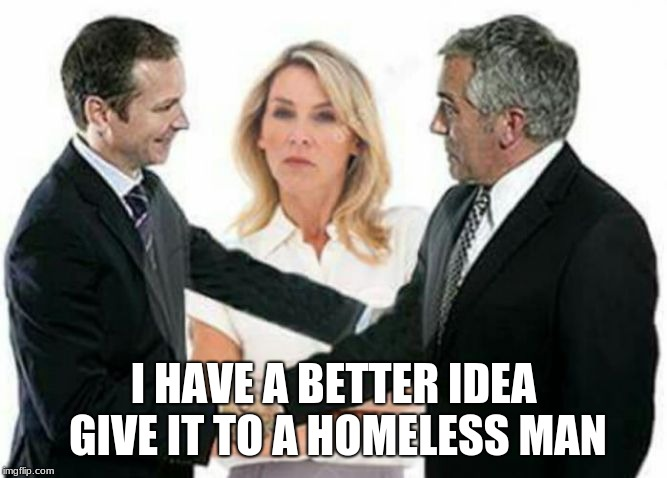 I have a better idea | I HAVE A BETTER IDEA GIVE IT TO A HOMELESS MAN | image tagged in i have a better idea | made w/ Imgflip meme maker