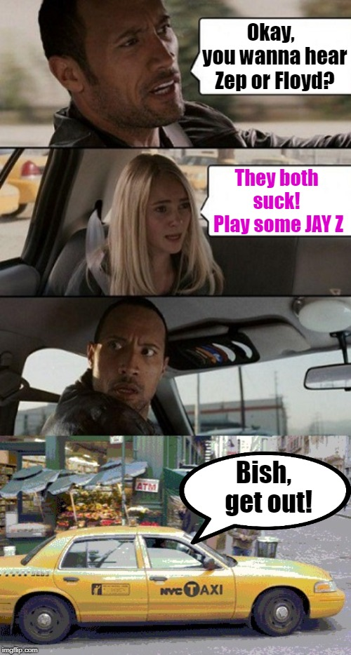 Some people need to SERIOUSLY THINK before speaking! | Okay,  you wanna hear Zep or Floyd? They both suck!  Play some JAY Z Bish,  get out! | image tagged in rock taxi get out | made w/ Imgflip meme maker