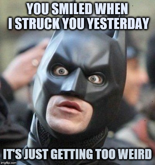 Shocked Batman | YOU SMILED WHEN I STRUCK YOU YESTERDAY IT'S JUST GETTING TOO WEIRD | image tagged in shocked batman | made w/ Imgflip meme maker
