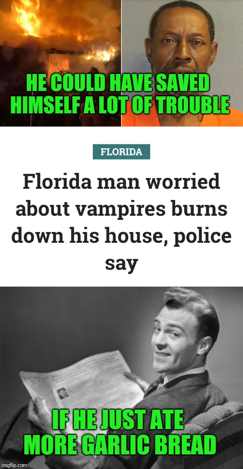 Man's fear of vampires does not go up in smoke with his house; Florida Man Week (March 3-10, a Claybourne and Triumph_9 event)  | HE COULD HAVE SAVED HIMSELF A LOT OF TROUBLE IF HE JUST ATE MORE GARLIC BREAD | image tagged in 50's newspaper,claybourne,triumph_9,florida man week,burning vampire,memes | made w/ Imgflip meme maker