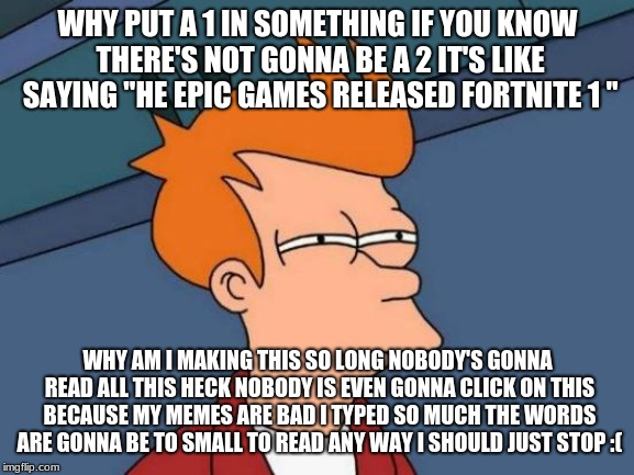 Futurama Fry | WHY PUT A 1 IN SOMETHING IF YOU KNOW THERE'S NOT GONNA BE A 2 IT'S LIKE SAYING ''HE EPIC GAMES RELEASED FORTNITE 1 '' WHY AM I MAKING THIS S | image tagged in memes,futurama fry,fortnite,sadness,bad memes | made w/ Imgflip meme maker